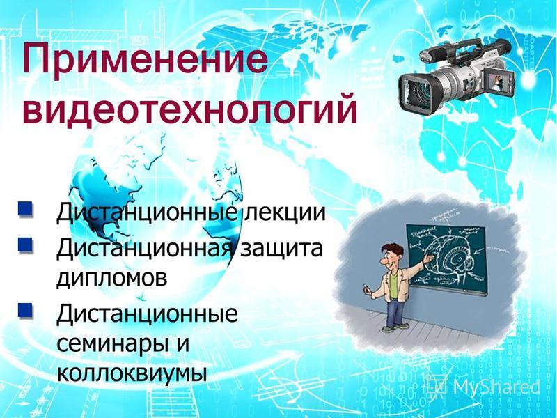 Применение видеотехнологии Дистанционные лекции Дистанционная защита дипломов Дистанционные семинары и коллоквиумы