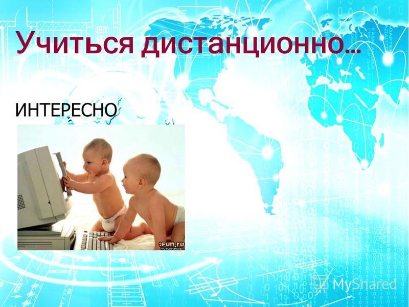 Учит ь ся дистанционно… ИНТЕРЕСНО