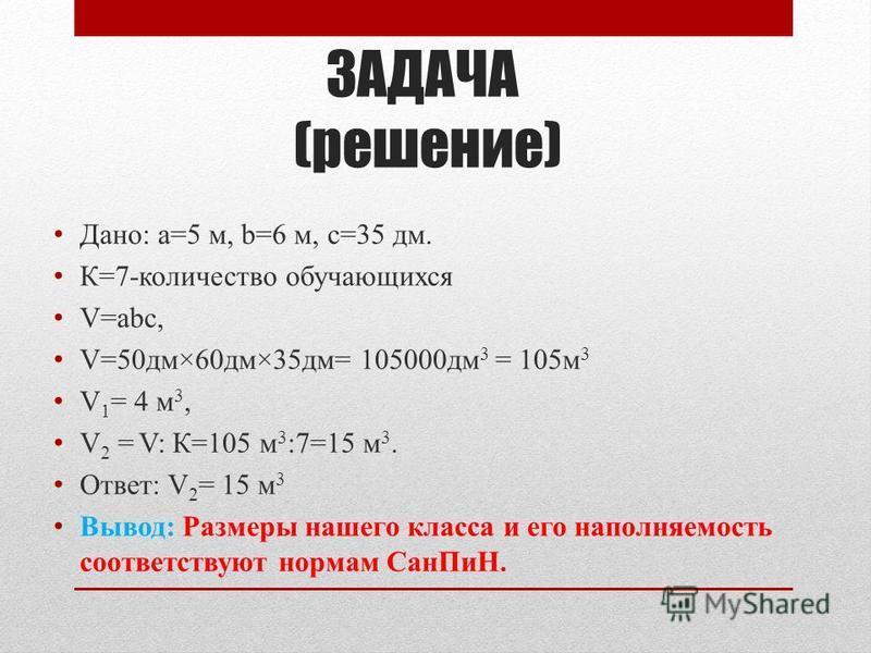 ЗАДАЧА Дано: а=5 м, b=6 м, с=35 дм. К=7-количество обучающихся V=аbс, V 1 = 4 м 3, Вопрос: какой объём воздуха приходится в нашем классе на одного обучающегося?