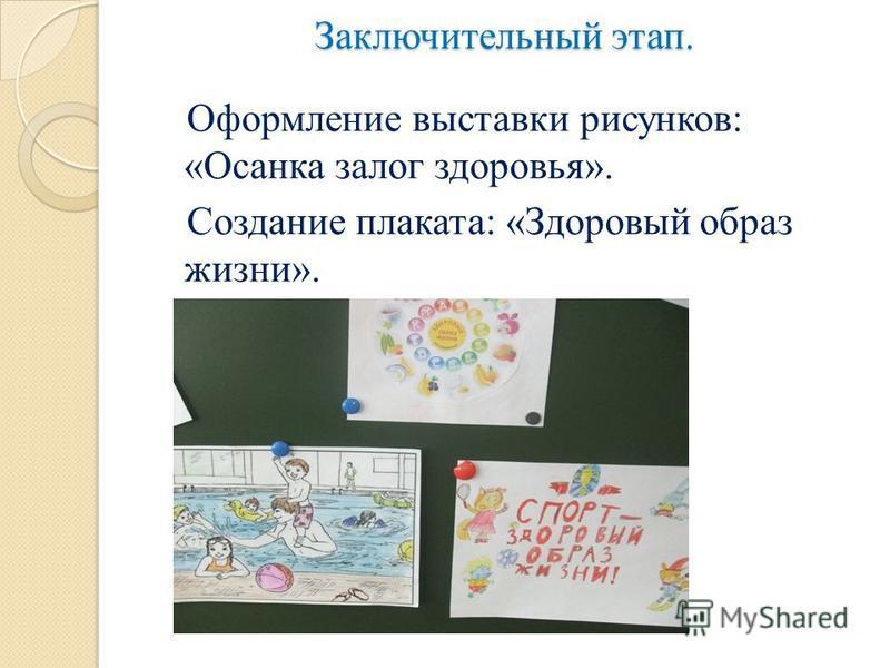 Заключительный этап. Оформление выставки рисунков: «Осанка залог здоровья». Создание плаката: «Здоровый образ жизни».