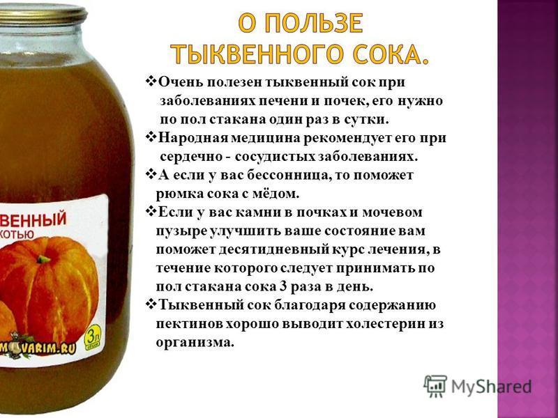 Очень полезен тыквенный сок при заболеваниях печени и почек, его нужно по пол стакана один раз в сутки. Народная медицина рекомендует его при сердечно - сосудистых заболеваниях. А если у вас бессонница, то поможет рюмка сока с мёдом. Если у вас камни