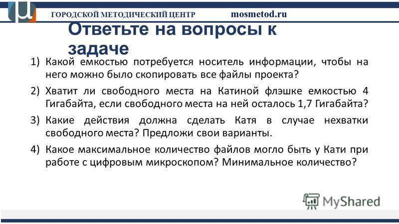Ответьте на вопросы к задаче ГОРОДСКОЙ МЕТОДИЧЕСКИЙ ЦЕНТР mosmetod.ru 1)Какой емкостью потребуется носитель информации, чтобы на него можно было скопировать все файлы проекта? 2)Хватит ли свободного места на Катиной флешке емкостью 4 Гигабайта, если