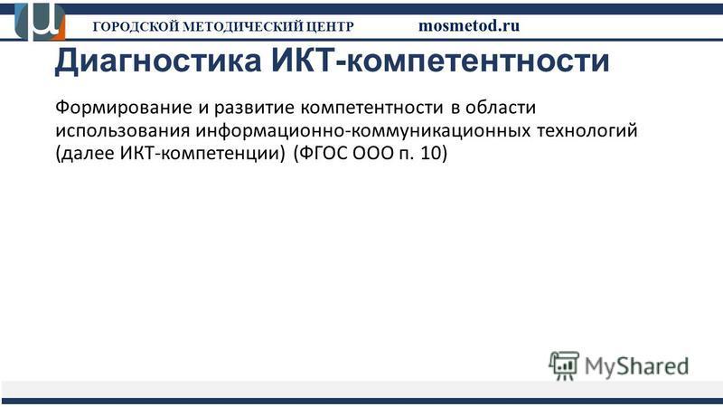 Диагностика ИКТ-компетентности Формирование и развитие компетентности в области использования информационно-коммуникационных технологий (далее ИКТ-компетенции) (ФГОС ООО п. 10) ГОРОДСКОЙ МЕТОДИЧЕСКИЙ ЦЕНТР mosmetod.ru