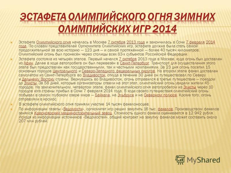 Эстафета Олимпийского огня началась в Москве 7 октября 2013 года и закончилась в Сочи 7 февраля 2014 года. По словам представителей Оргкомитета Олимпийских игр, эстафета должна была стать самой продолжительной за всю историю 123 дня и самой протяжённ