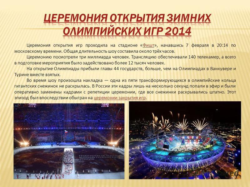 Церемония открытия игр проходила на стадионе «Фишт», начавшись 7 февраля в 20:14 по московскому времени. Общая длительность шоу составила около трёх часов.Фишт Церемонию посмотрели три миллиарда человек. Трансляцию обеспечивали 140 телекамер, а всего