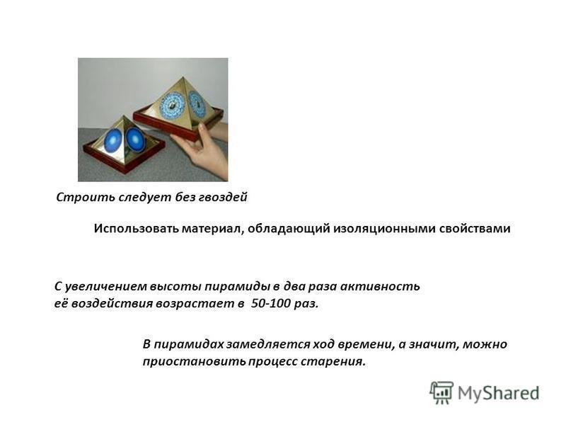 Строить следует без гвоздей Использовать материал, обладающий изоляционными свойствами С увеличением высоты пирамиды в два раза активность её воздействия возрастает в 50-100 раз. В пирамидах замедляется ход времени, а значит, можно приостановить проц