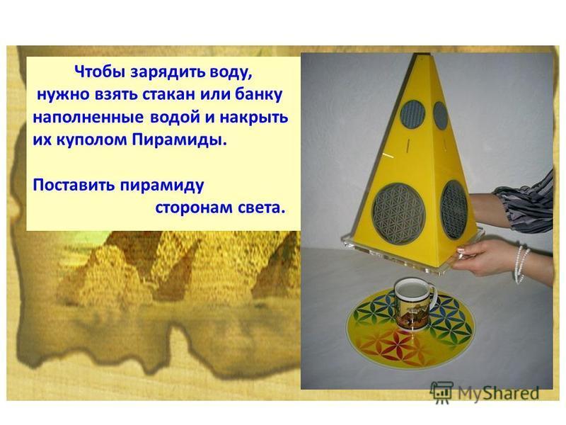 Чтобы зарядить воду, нужно взять стакан или банку наполненные водой и накрыть их куполом Пирамиды. Поставить пирамиду сторонам света.