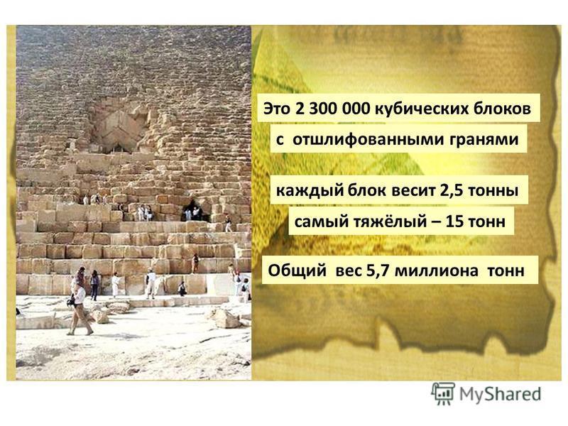 Это 2 300 000 кубических блоков с отшлифованными гранями каждый блок весит 2,5 тонны самый тяжёлый – 15 тонн Общий вес 5,7 миллиона тонн