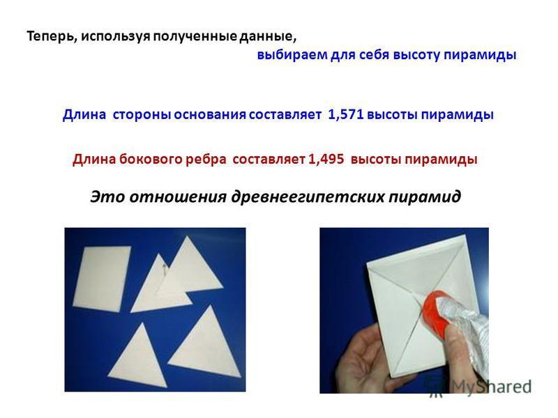 Теперь, используя полученные данные, выбираем для себя высоту пирамиды Длина стороны основания составляет 1,571 высоты пирамиды Длина бокового ребра составляет 1,495 высоты пирамиды Это отношения древнеегипетских пирамид