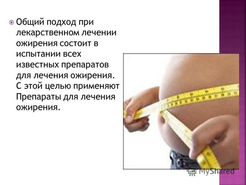 Общий подход при лекарственном лечении ожирения состоит в испытании всех известных препаратов для лечения ожирения. С этой целью применяют Препараты для лечения ожирения.