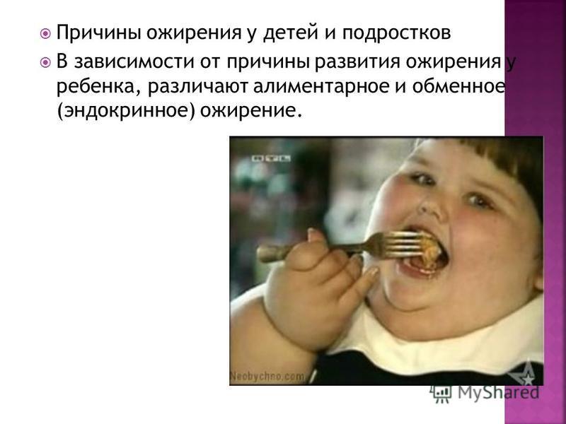 Причины ожирения у детей и подростков В зависимости от причины развития ожирения у ребенка, различают алиментарное и обменное (эндокринное) ожирение.