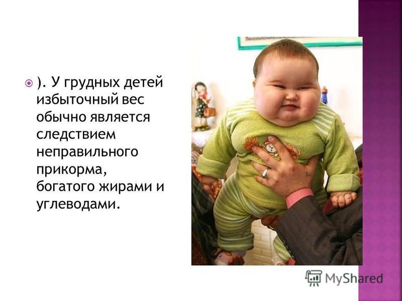 ). У грудных детей избыточный вес обычно является следствием неправильного прикорма, богатого жирами и углеводами.