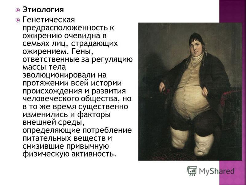 Этиология Генетическая предрасположенность к ожирению очевидна в семьях лиц, страдающих ожирением. Гены, ответственные за регуляцию массы тела эволюционировали на протяжении всей истории происхождения и развития человеческого общества, но в то же вре