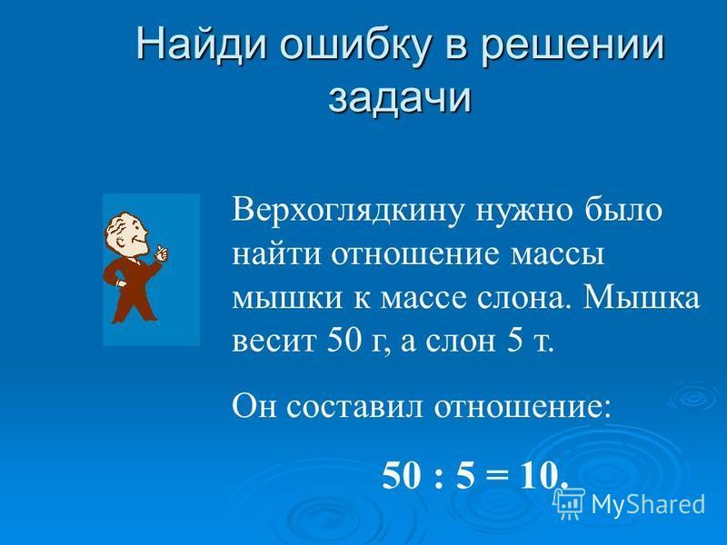 Найди ошибку в решении задачи Верхоглядкину нужно было найти отношение массы мышки к массе слона. Мышка весит 50 г, а слон 5 т. Он составил отношение: 50 : 5 = 10.