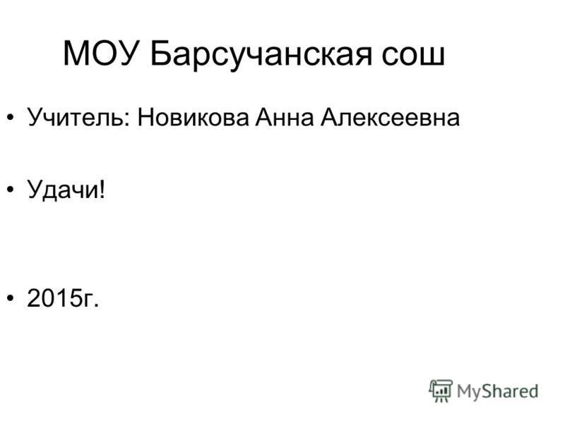 МОУ Барсучанская сош Учитель: Новикова Анна Алексеевна Удачи! 2015 г.