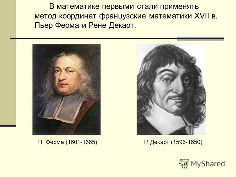В математике первыми стали применять метод координат французские математики XVII в. Пьер Ферма и Рене Декарт. П. Ферма (1601-1665)Р. Декарт (1596-1650)
