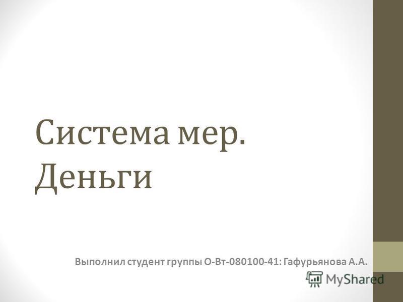 Система мер. Деньги Выполнил студент группы О-Вт-080100-41: Гафурьянова А.А.