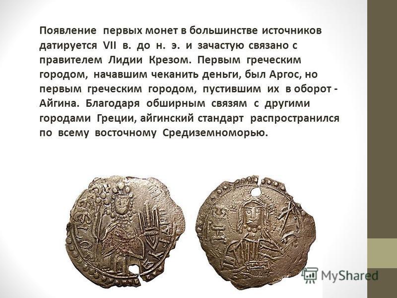 Появление первых монет в большинстве источников датируется VII в. до н. э. и зачастую связано с правителем Лидии Крезом. Первым греческим городом, начавшим чеканить деньги, был Аргос, но первым греческим городом, пустившим их в оборот - Айгина. Благо