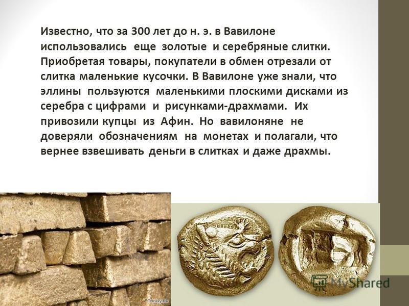 Известно, что за 300 лет до н. э. в Вавилоне использовались еще золотые и серебряные слитки. Приобретая товары, покупатели в обмен отрезали от слитка маленькие кусочки. В Вавилоне уже знали, что эллины пользуются маленькими плоскими дисками из серебр