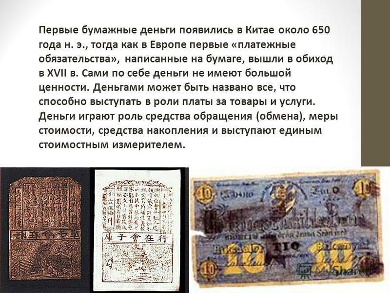 Первые бумажные деньги появились в Китае около 650 года н. э., тогда как в Европе первые «платежные обязательства», написанные на бумаге, вышли в обиход в XVII в. Сами по себе деньги не имеют большой ценности. Деньгами может быть названо все, что спо