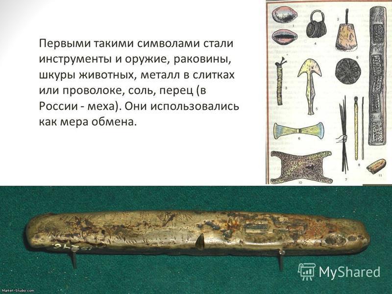 Первыми такими символами стали инструменты и оружие, раковины, шкуры животных, металл в слитках или проволоке, соль, перец (в России - меха). Они использовались как мера обмена.