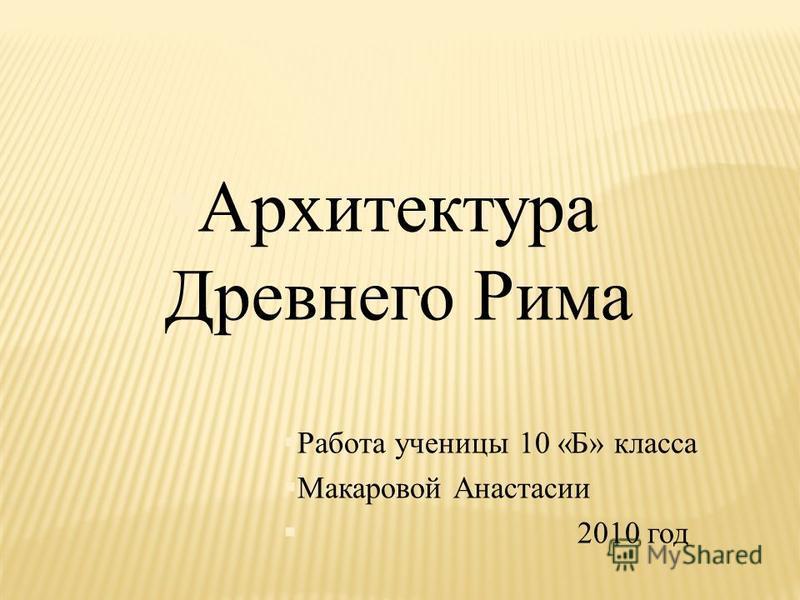 §Архитектура Древнего Рима §Работа ученицы 10 «Б» класса §Макаровой Анастасии § 2010 год