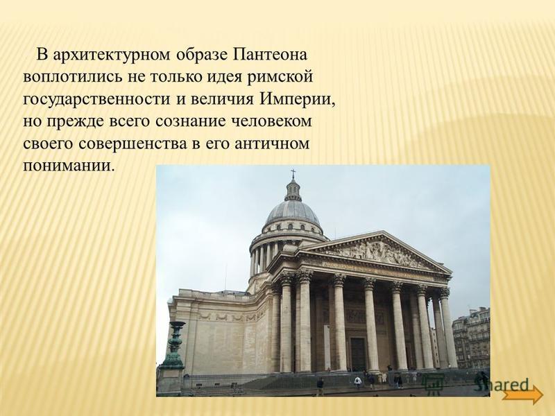 § В архитектурном образе Пантеона воплотились не только идея римской государственности и величия Империи, но прежде всего сознание человеком своего совершенства в его античном понимании.