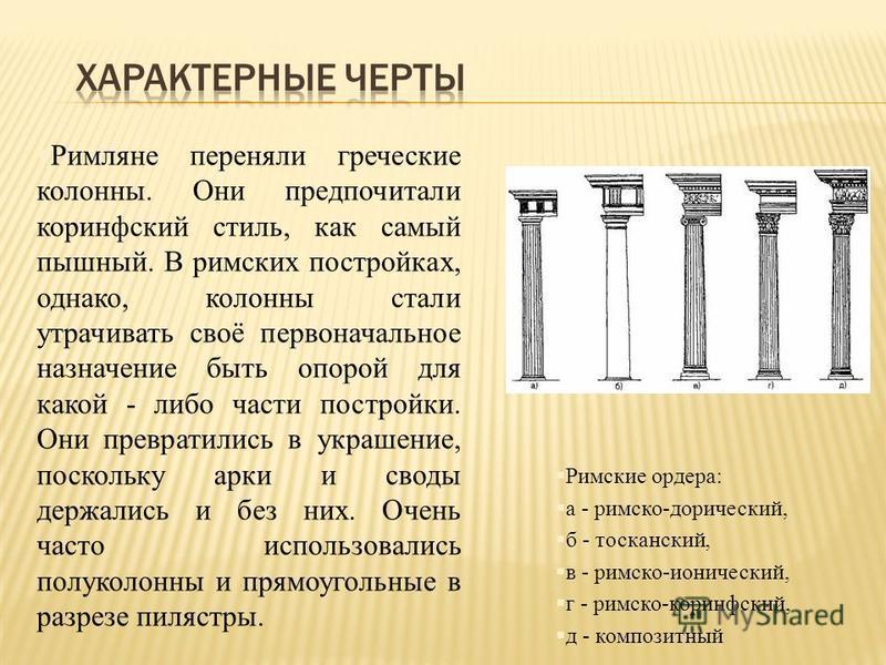 §Римляне переняли греческие колонны. Они предпочитали коринфский стиль, как самый пышный. В римских постройках, однако, колонны стали утрачивать своё первоначальное назначение быть опорой для какой - либо части постройки. Они превратились в украшение