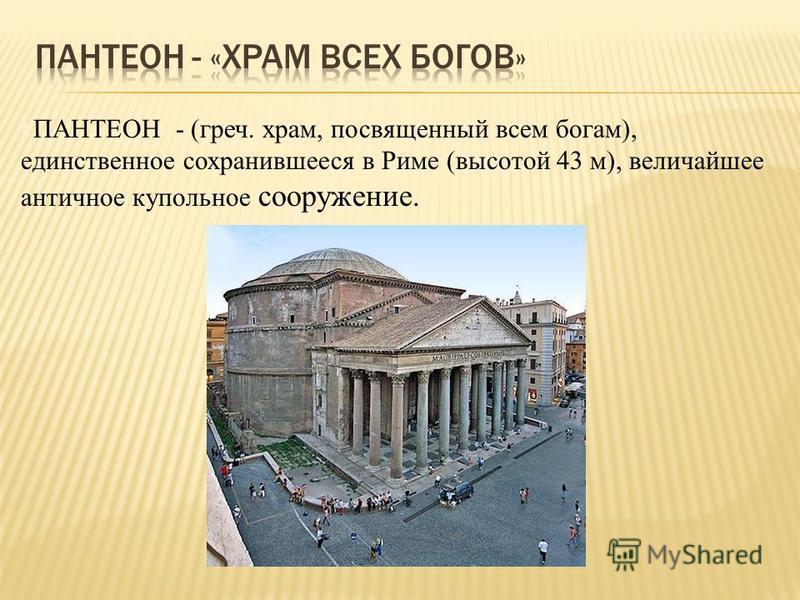 §ПАНТЕОН - (греч. храм, посвященный всем богам), единственное сохранившееся в Риме (высотой 43 м), величайшее античное купольное сооружение.