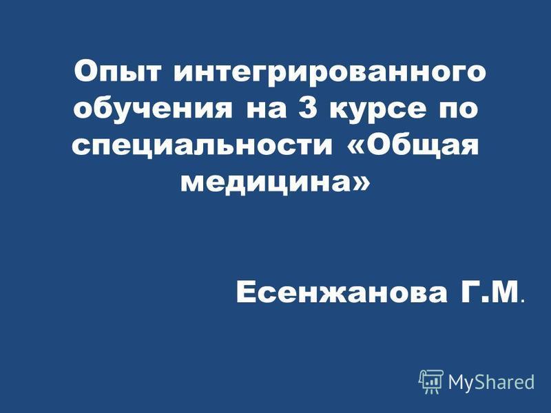 Опыт интегрированного обучения на 3 курсе по специальности «Общая медицина» Есенжанова Г.М.