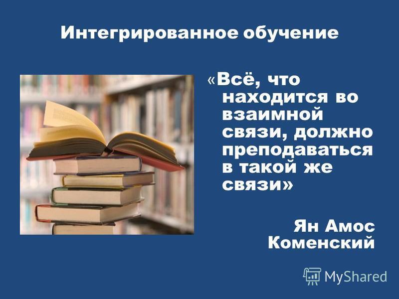 Интегрированное обучение « Всё, что находится во взаимной связи, должно преподаваться в такой же связи» Ян Амос Коменский