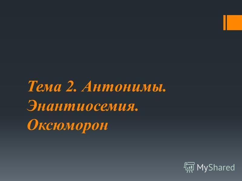 Тема 2. Антонимы. Энантиосемия. Оксюморон