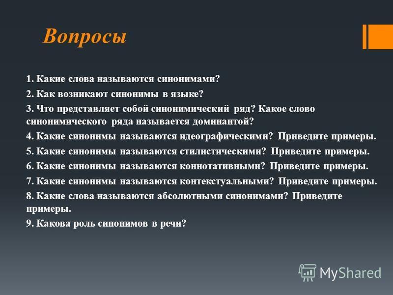 Вопросы 1. Какие слова называются синонимами? 2. Как возникают синонимы в языке? 3. Что представляет собой синонимический ряд? Какое слово синонимического ряда называется доминантой? 4. Какие синонимы называются идеографическими? Приведите примеры. 5