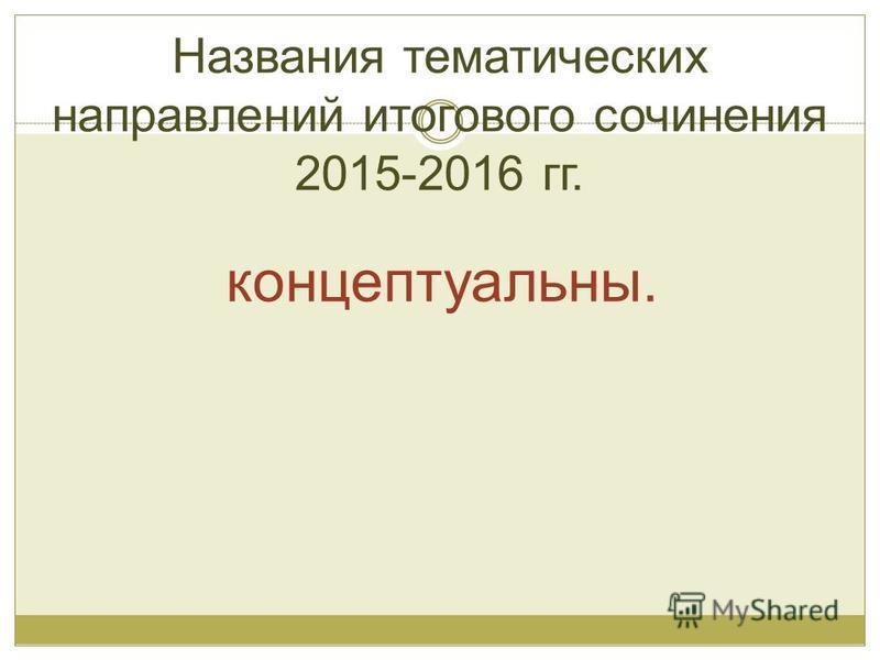 Названия тематических направлений итогового сочинения 2015-2016 гг. концептуальны.