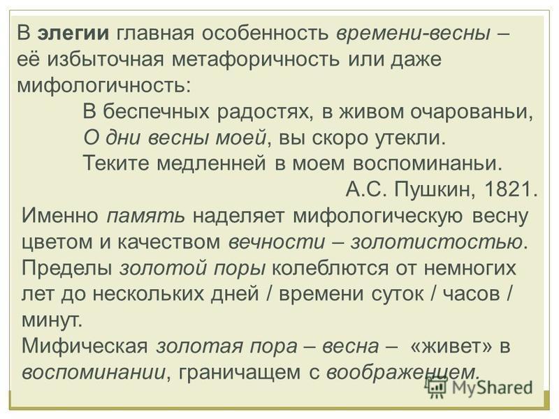 В элегии главная особенность времени-весны – её избыточная метафоричность или даже мифологичность: В беспечных радостях, в живом очарованье, О дни весны моей, вы скоро утекли. Теките медленней в моем воспоминанье. А.С. Пушкин, 1821. Именно память над