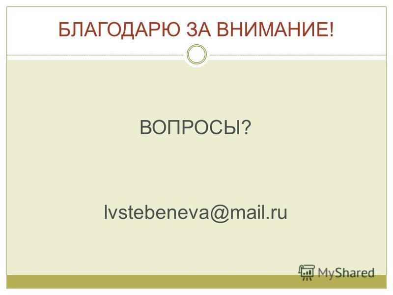 БЛАГОДАРЮ ЗА ВНИМАНИЕ! ВОПРОСЫ? lvstebeneva@mail.ru