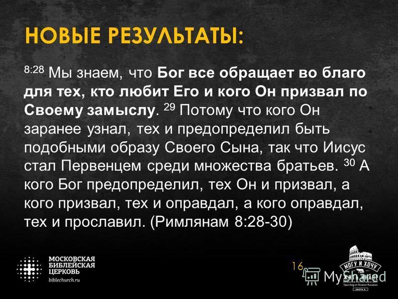 НОВЫЕ РЕЗУЛЬТАТЫ: 8:28 Мы знаем, что Бог все обращает во благо для тех, кто любит Его и кого Он призвал по Своему замыслу. 29 Потому что кого Он заранее узнал, тех и предопределил быть подобными образу Своего Сына, так что Иисус стал Первенцем среди