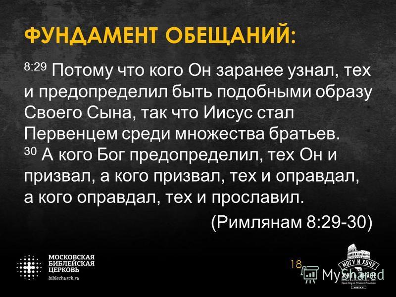 ФУНДАМЕНТ ОБЕЩАНИЙ: 8:29 Потому что кого Он заранее узнал, тех и предопределил быть подобными образу Своего Сына, так что Иисус стал Первенцем среди множества братьев. 30 А кого Бог предопределил, тех Он и призвал, а кого призвал, тех и оправдал, а к