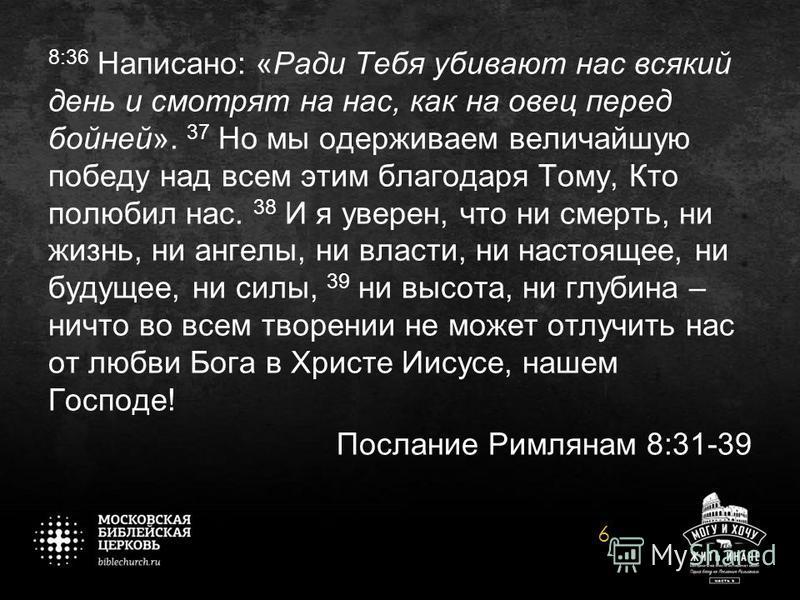 8:36 Написано: «Ради Тебя убивают нас всякий день и смотрят на нас, как на овец перед бойней». 37 Но мы одерживаем величайшую победу над всем этим благодаря Тому, Кто полюбил нас. 38 И я уверен, что ни смерть, ни жизнь, ни ангелы, ни власти, ни насто