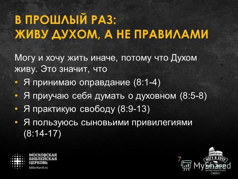 В ПРОШЛЫЙ РАЗ: ЖИВУ ДУХОМ, А НЕ ПРАВИЛАМИ Могу и хочу жить иначе, потому что Духом живу. Это значит, что Я принимаю оправдание (8:1-4) Я приучаю себя думать о духовном (8:5-8) Я практикую свободу (8:9-13) Я пользуюсь сыновьими привилегиями (8:14-17)