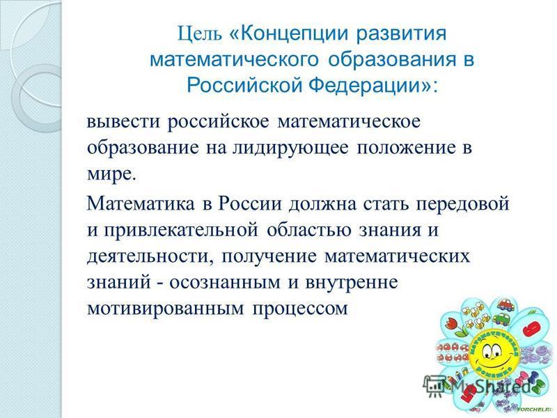 Цель «Концепции развития математического образования в Российской Федерации»: вывести российское математическое образование на лидирующее положение в мире. Математика в России должна стать передовой и привлекательной областью знания и деятельности, п