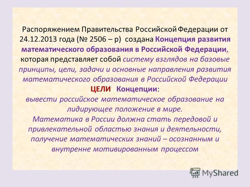 Распоряжением Правительства Российской Федерации от 24.12.2013 года ( 2506 – р) создана Концепция развития математического образования в Российской Федерации, которая представляет собой систему взглядов на базовые принципы, цели, задачи и основные на