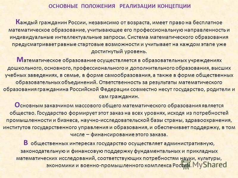 ОСНОВНЫЕ ПОЛОЖЕНИЯ РЕАЛИЗАЦИИ КОНЦЕПЦИИ К аждый гражданин России, независимо от возраста, имеет право на бесплатное математическое образование, учитывающее его профессиональную направленность и индивидуальные интеллектуальные запросы. Система математ