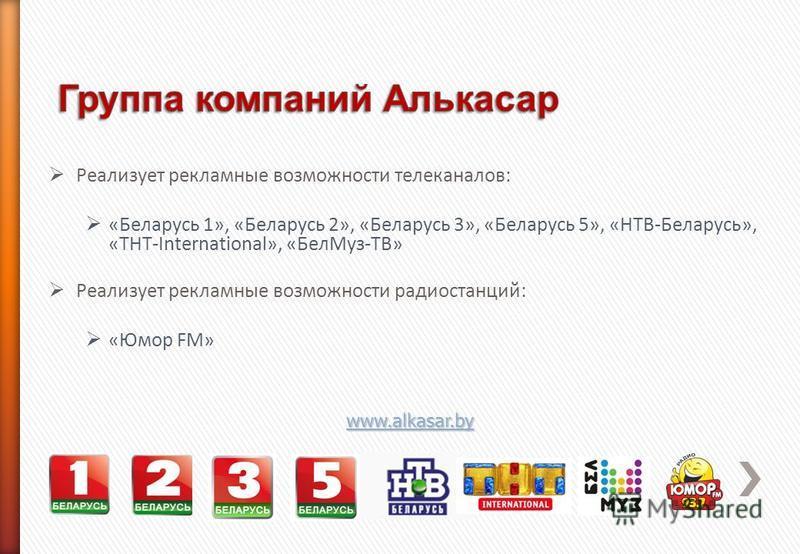 Реализует рекламные возможности телеканалов: «Беларусь 1», «Беларусь 2», «Беларусь 3», «Беларусь 5», «НТВ-Беларусь», «ТНТ-International», «Бел Муз-ТВ» Реализует рекламные возможности радиостанций: «Юмор FM» www.alkasar.by
