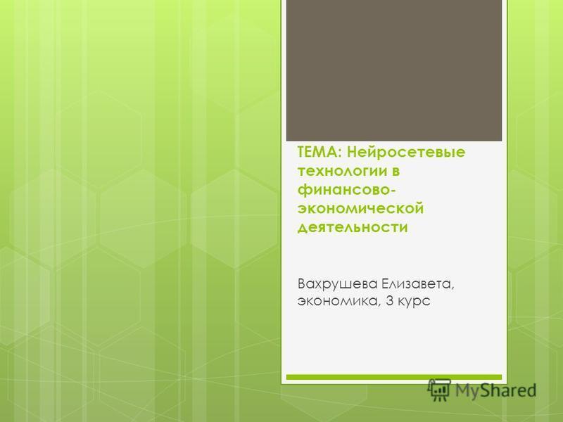 ТЕМА: Нейросетевые технологии в финансово- экономической деятельности Вахрушева Елизавета, экономика, 3 курс