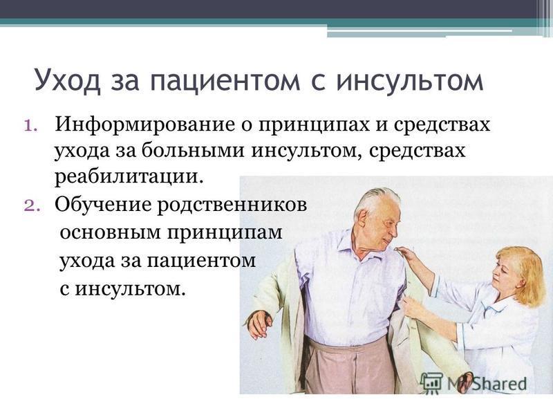 Уход за пациентом с инсультом 1. Информирование о принципах и средствах ухода за больными инсультом, средствах реабилитации. 2. Обучение родственников основным принципам ухода за пациентом с инсультом.