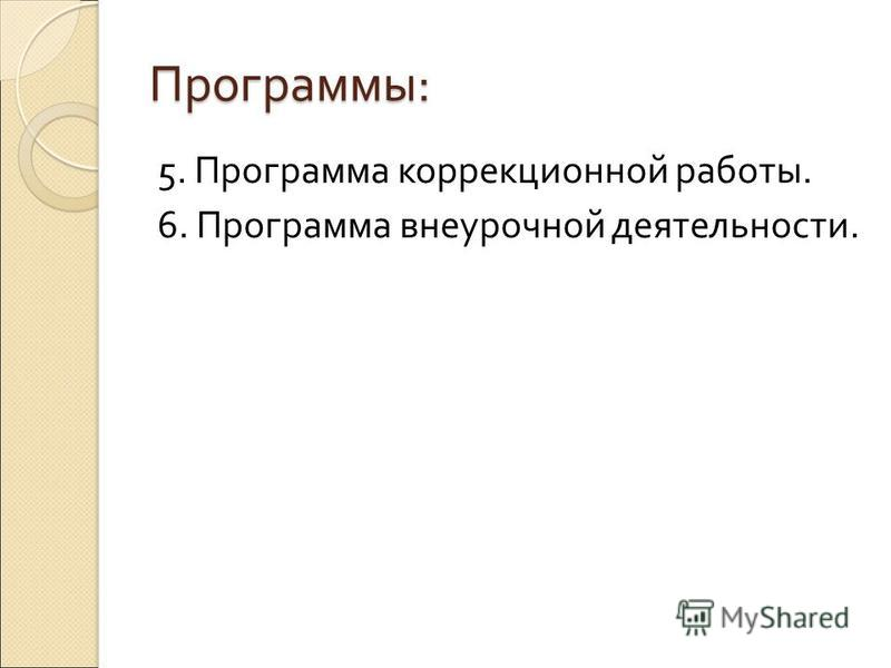Программы : 5. Программа коррекционной работы. 6. Программа внеурочной деятельности.