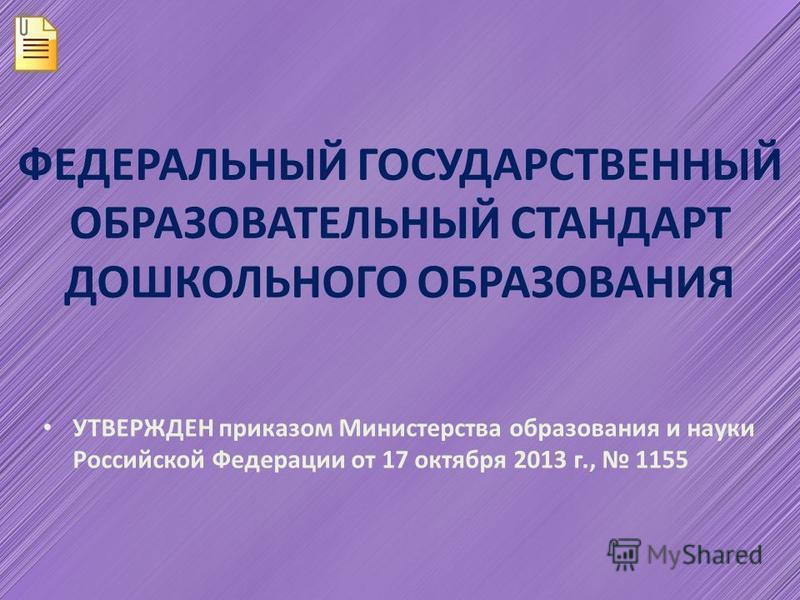 ФЕДЕРАЛЬНЫЙ ГОСУДАРСТВЕННЫЙ ОБРАЗОВАТЕЛЬНЫЙ СТАНДАРТ ДОШКОЛЬНОГО ОБРАЗОВАНИЯ УТВЕРЖДЕН приказом Министерства образования и науки Российской Федерации от 17 октября 2013 г., 1155