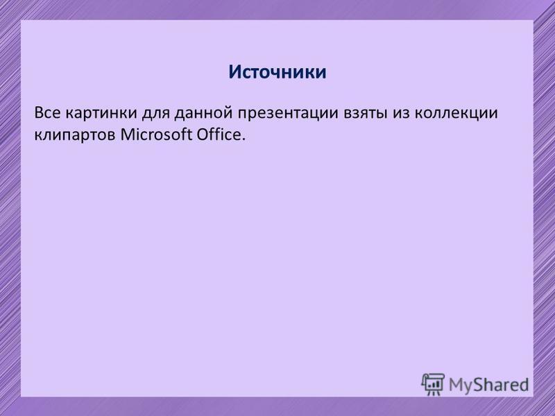 Источники Все картинки для данной презентации взяты из коллекции клипартов Microsoft Office.