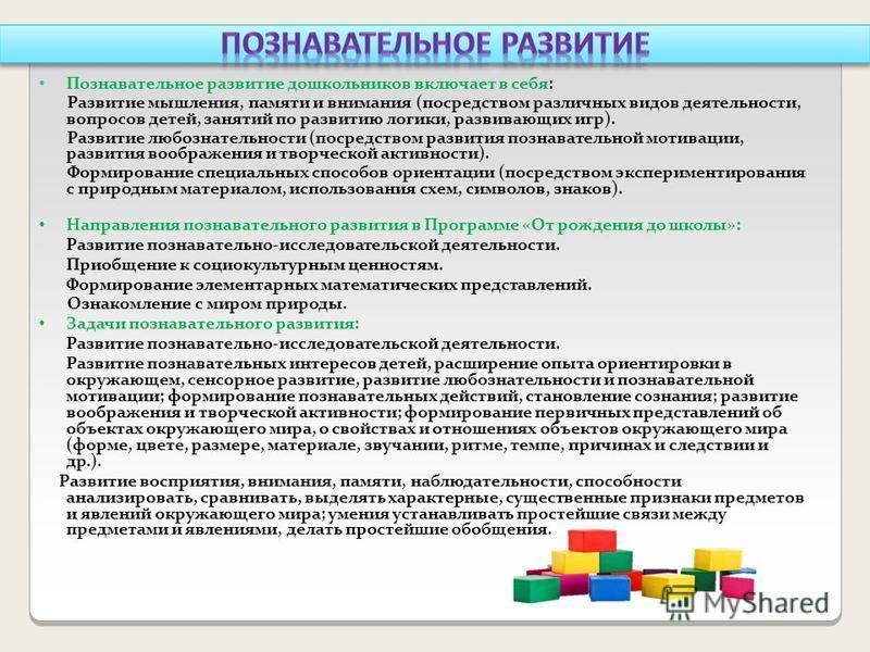 Познавательное развитие дошкольников включает в себя: Развитие мышления, памяти и внимания (посредством различных видов деятельности, вопросов детей, занятий по развитию логики, развивающих игр). Развитие любознательности (посредством развития познав